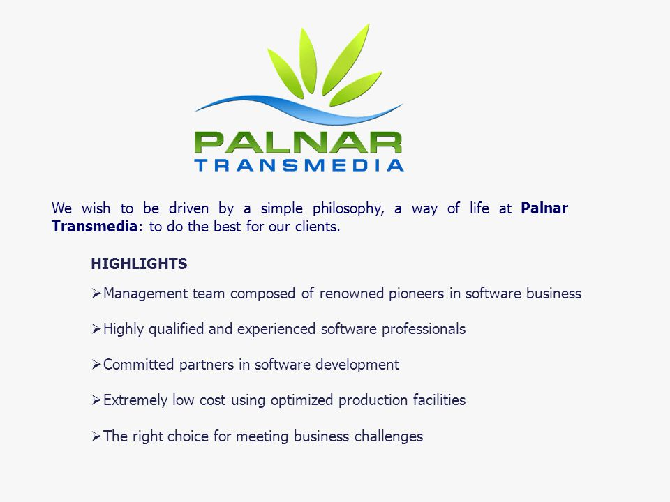 We wish to be driven by a simple philosophy, a way of life at Palnar Transmedia: to do the best for our clients. HIGHLIGHTS Management team composed o