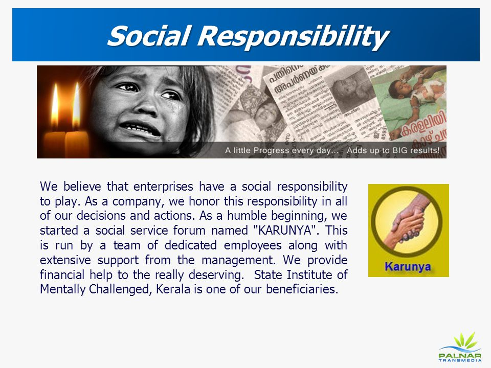 Social Responsibility We believe that enterprises have a social responsibility to play. As a company, we honor this responsibility in all of our decis