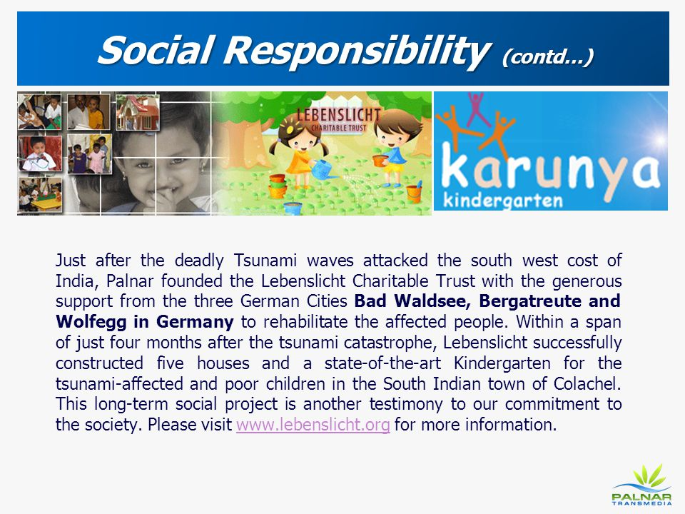 Social Responsibility (contd…) Just after the deadly Tsunami waves attacked the south west cost of India, Palnar founded the Lebenslicht Charitable Tr