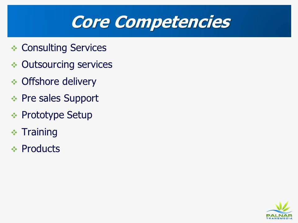 Core Competencies Consulting Services Outsourcing services Offshore delivery Pre sales Support Prototype Setup Training Products