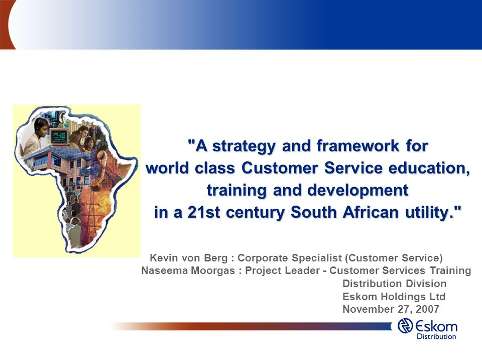 A strategy and framework for world class Customer Service education, training and development in a 21st century South African utility. Kevin von Berg : Corporate Specialist (Customer Service) Naseema Moorgas : Project Leader - Customer Services Training Distribution Division Eskom Holdings Ltd November 27, 2007