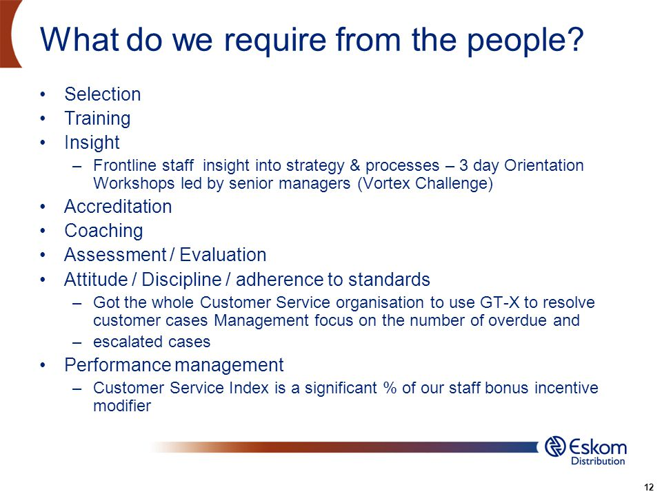 12 What do we require from the people? Selection Training Insight –Frontline staff insight into strategy & processes – 3 day Orientation Workshops led
