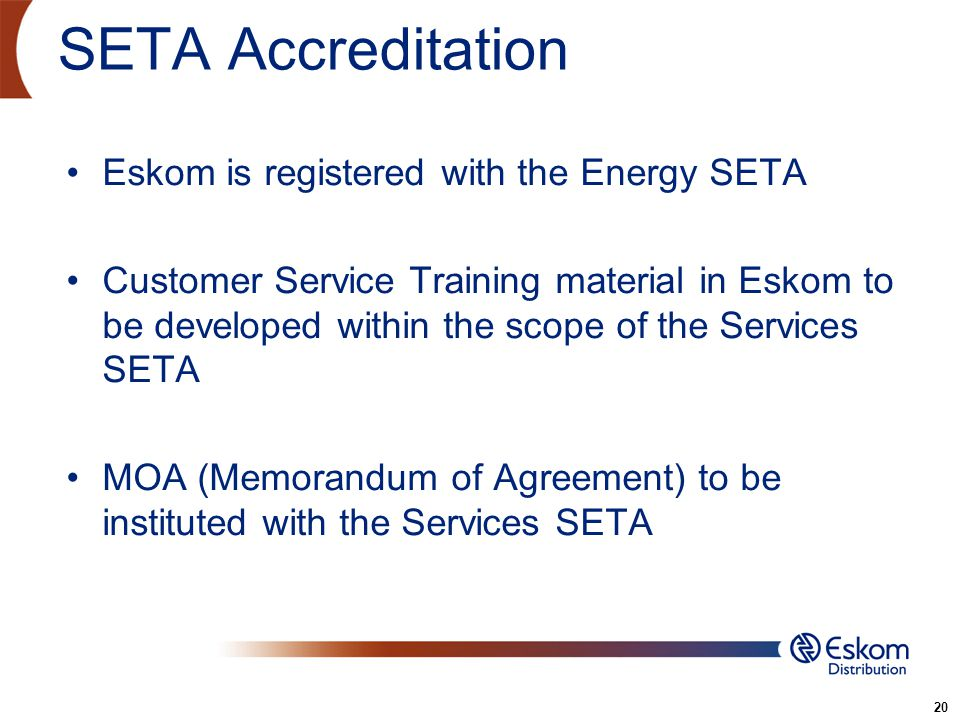 20 SETA Accreditation Eskom is registered with the Energy SETA Customer Service Training material in Eskom to be developed within the scope of the Ser