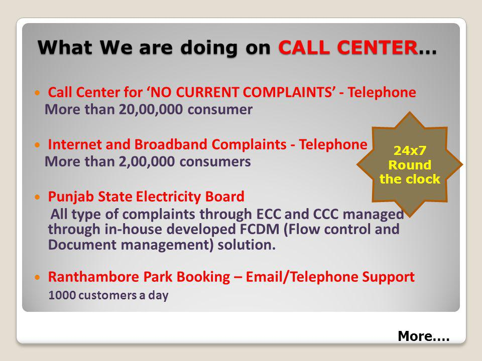 What We are doing on CALL CENTER… Call Center for NO CURRENT COMPLAINTS - Telephone More than 20,00,000 consumer Internet and Broadband Complaints - Telephone More than 2,00,000 consumers Punjab State Electricity Board All type of complaints through ECC and CCC managed through in-house developed FCDM (Flow control and Document management) solution.