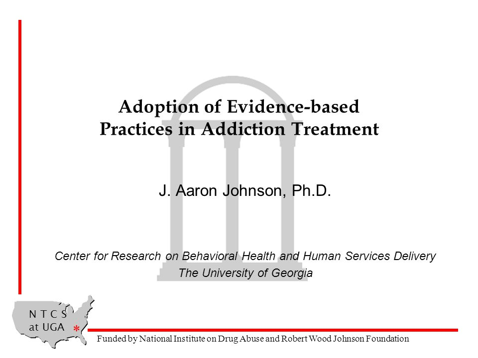 N T C S at UGA * Funded by National Institute on Drug Abuse and Robert Wood Johnson Foundation Adoption of Evidence-based Practices in Addiction Treatment J.