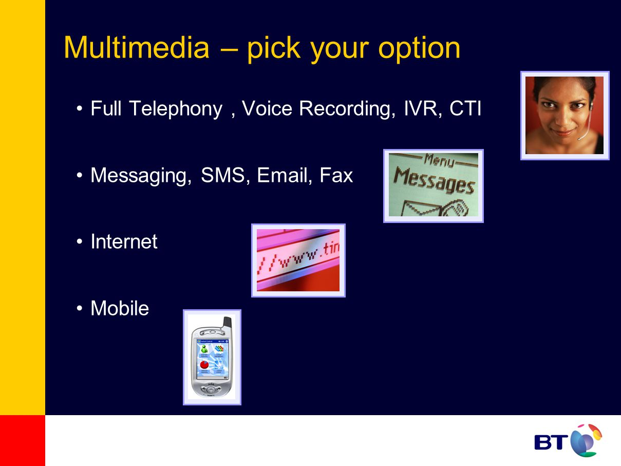 Full Telephony, Voice Recording, IVR, CTI Messaging, SMS, Email, Fax Internet Mobile Multimedia – pick your option