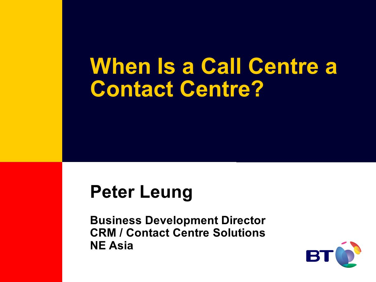 When Is a Call Centre a Contact Centre? Peter Leung Business Development Director CRM / Contact Centre Solutions NE Asia