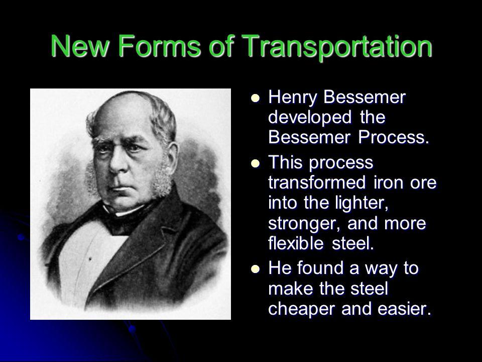 New Forms of Transportation Henry Bessemer developed the Bessemer Process. Henry Bessemer developed the Bessemer Process. This process transformed iro