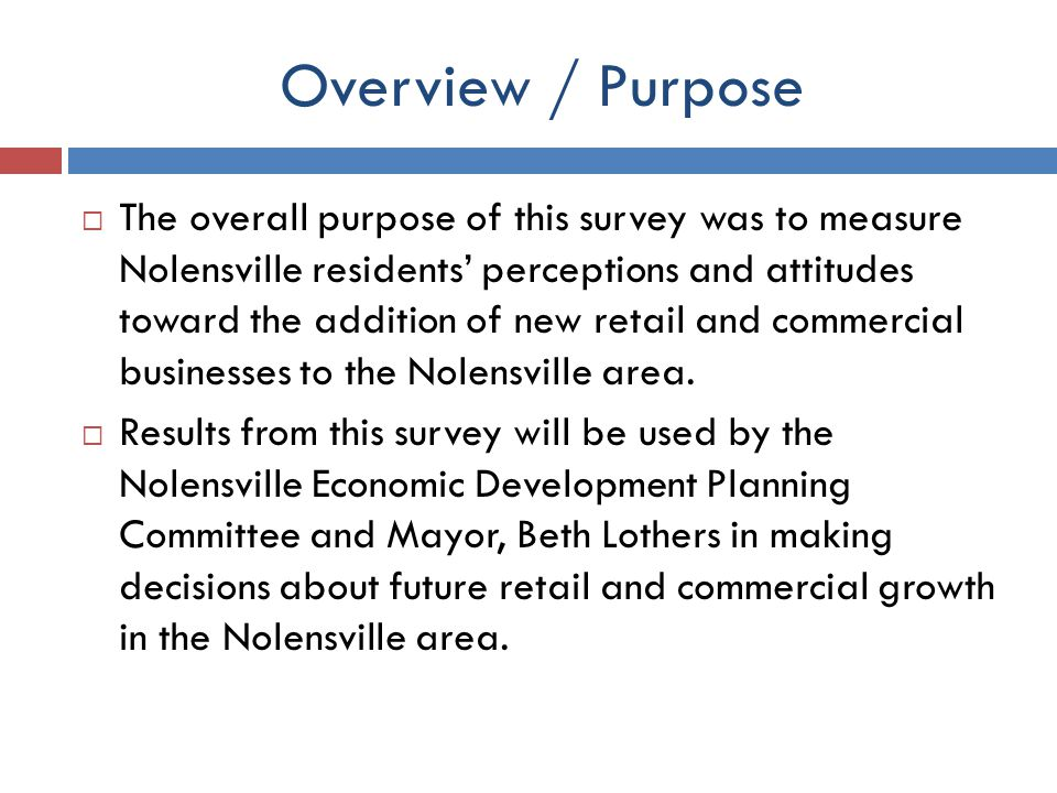 Overview / Purpose The overall purpose of this survey was to measure Nolensville residents perceptions and attitudes toward the addition of new retail and commercial businesses to the Nolensville area.