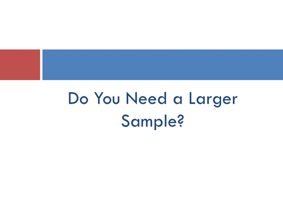 Do You Need a Larger Sample
