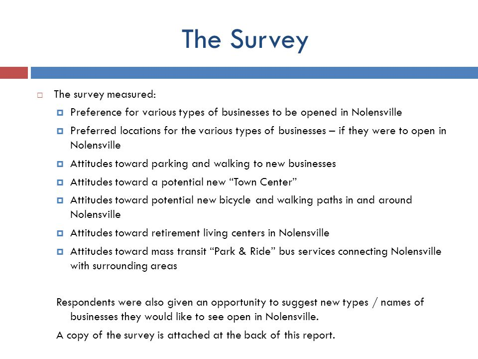 The Survey The survey measured: Preference for various types of businesses to be opened in Nolensville Preferred locations for the various types of businesses – if they were to open in Nolensville Attitudes toward parking and walking to new businesses Attitudes toward a potential new Town Center Attitudes toward potential new bicycle and walking paths in and around Nolensville Attitudes toward retirement living centers in Nolensville Attitudes toward mass transit Park & Ride bus services connecting Nolensville with surrounding areas Respondents were also given an opportunity to suggest new types / names of businesses they would like to see open in Nolensville.