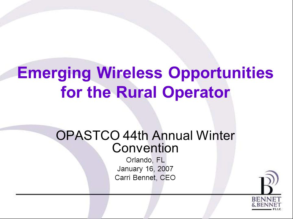 Emerging Wireless Opportunities for the Rural Operator OPASTCO 44th Annual Winter Convention Orlando, FL January 16, 2007 Carri Bennet, CEO