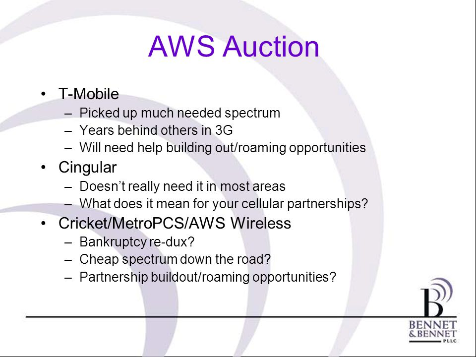 AWS Auction T-Mobile –Picked up much needed spectrum –Years behind others in 3G –Will need help building out/roaming opportunities Cingular –Doesnt re