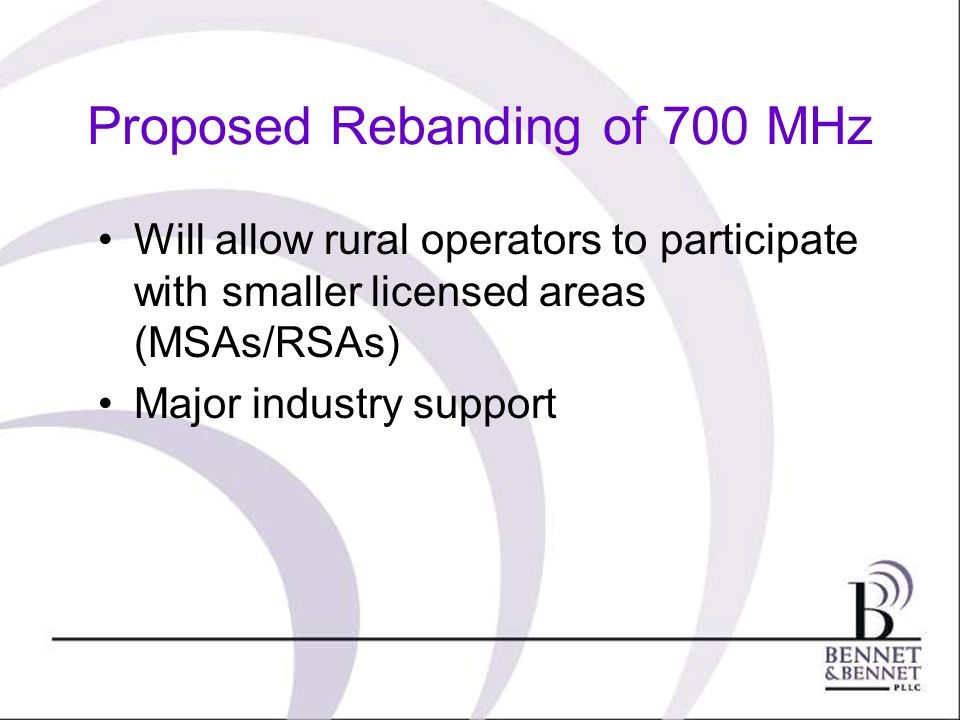 Proposed Rebanding of 700 MHz Will allow rural operators to participate with smaller licensed areas (MSAs/RSAs) Major industry support