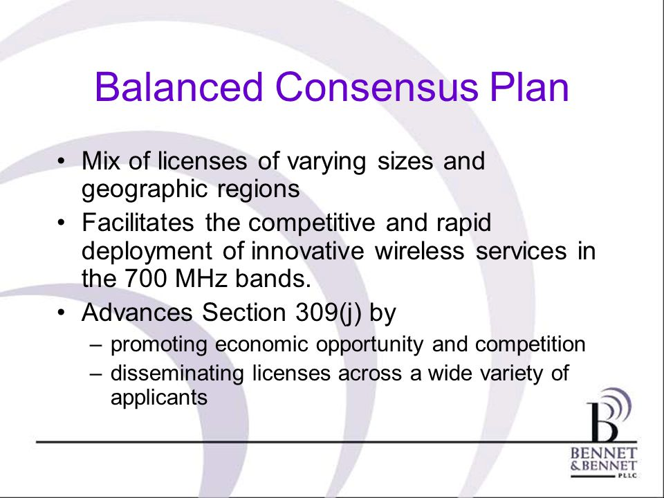 Balanced Consensus Plan Mix of licenses of varying sizes and geographic regions Facilitates the competitive and rapid deployment of innovative wireless services in the 700 MHz bands.