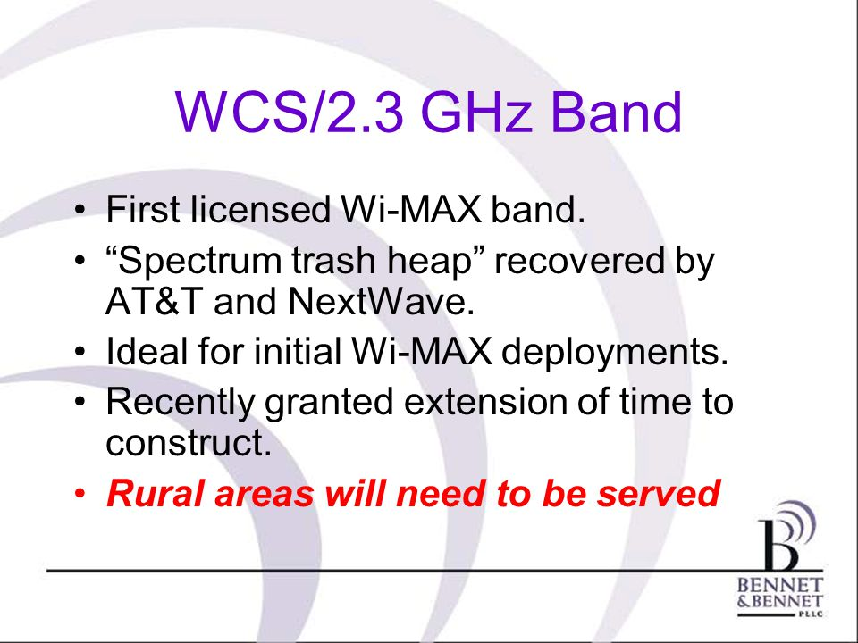 First licensed Wi-MAX band. Spectrum trash heap recovered by AT&T and NextWave. Ideal for initial Wi-MAX deployments. Recently granted extension of ti