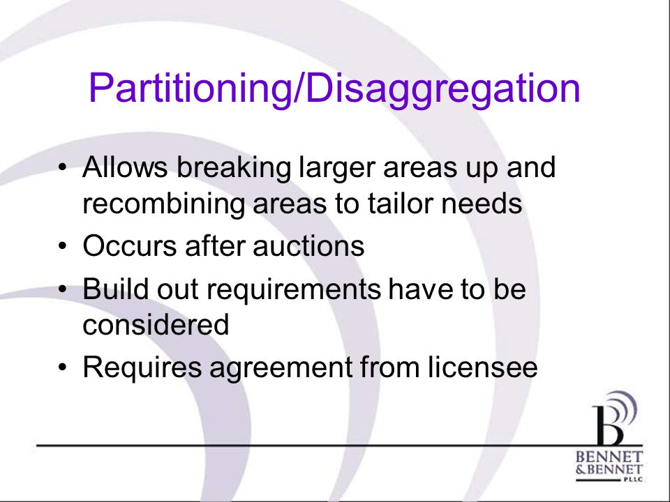 Partitioning/Disaggregation Allows breaking larger areas up and recombining areas to tailor needs Occurs after auctions Build out requirements have to be considered Requires agreement from licensee