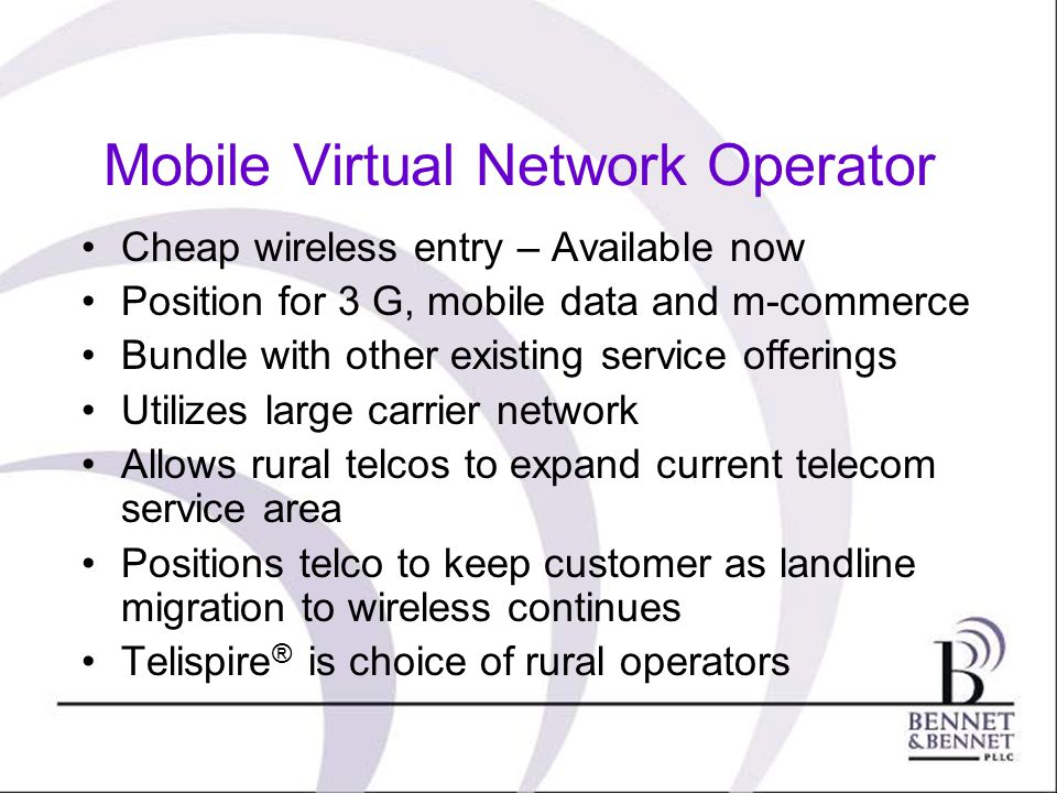 MVNO Mobile Virtual Network Operator Cheap wireless entry – Available now Position for 3 G, mobile data and m-commerce Bundle with other existing service offerings Utilizes large carrier network Allows rural telcos to expand current telecom service area Positions telco to keep customer as landline migration to wireless continues Telispire ® is choice of rural operators