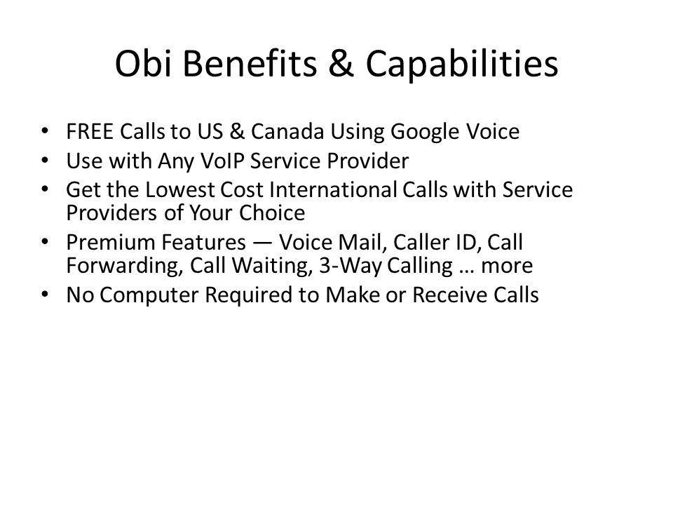 Obi Benefits & Capabilities FREE Calls to US & Canada Using Google Voice Use with Any VoIP Service Provider Get the Lowest Cost International Calls with Service Providers of Your Choice Premium Features Voice Mail, Caller ID, Call Forwarding, Call Waiting, 3-Way Calling … more No Computer Required to Make or Receive Calls