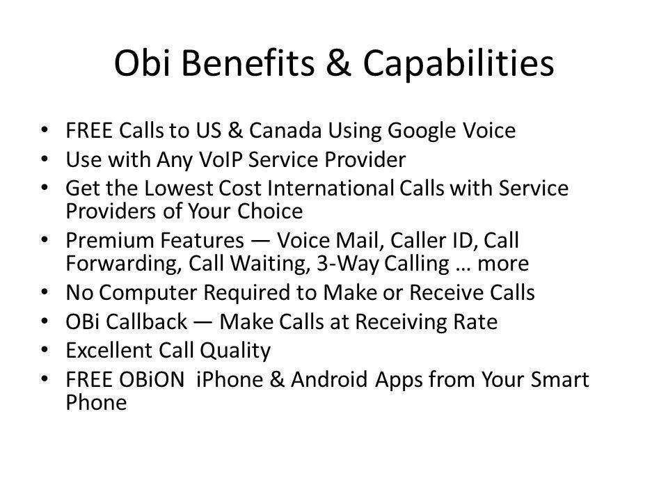 Obi Benefits & Capabilities FREE Calls to US & Canada Using Google Voice Use with Any VoIP Service Provider Get the Lowest Cost International Calls with Service Providers of Your Choice Premium Features Voice Mail, Caller ID, Call Forwarding, Call Waiting, 3-Way Calling … more No Computer Required to Make or Receive Calls OBi Callback Make Calls at Receiving Rate Excellent Call Quality FREE OBiON iPhone & Android Apps from Your Smart Phone