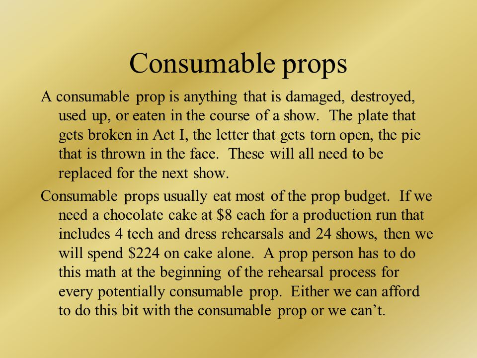 Consumable props A consumable prop is anything that is damaged, destroyed, used up, or eaten in the course of a show.
