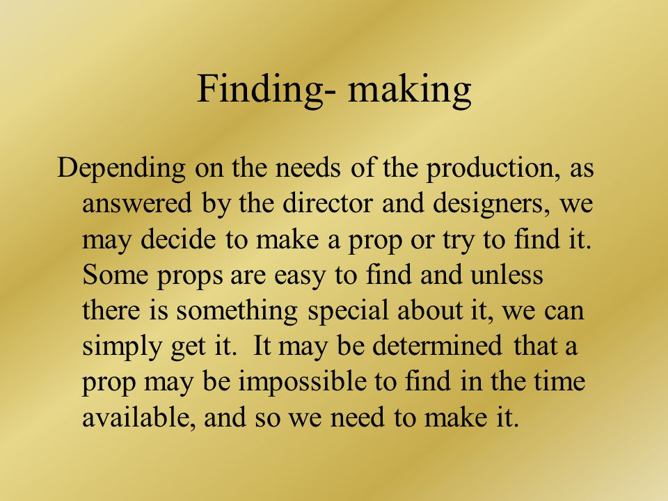 Finding- making Depending on the needs of the production, as answered by the director and designers, we may decide to make a prop or try to find it.