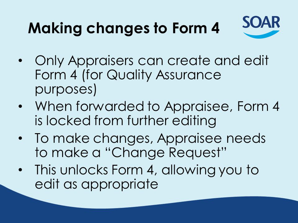 Overview: Form 4 process AppraiserAppraisee Complete Appraisal Docs (Forms 1 - 3) Agree Confidentiality Statement (MUST) Submit Appraisal Forms (MUST) Reviews submitted Appraisal Docs APPRAISAL INTERVIEW Drafts Form 4 summary Agrees and Signs Disagrees Process completed: automated email confirmations sent Signs and Forwards Requests changes