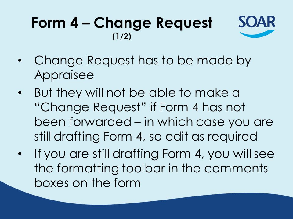 Form 4 – Change Request (2/2) When Form 4 is signed off, the appraisal is marked as completed and is archived If Appraisee wants to make changes to Form 4 at this stage, you need to request this via Health Board Admin (or SOAR Helpdesk) Appraisee will not be able to amend submitted Appraisal Forms via Resubmit, but can add further documentation if required (e.g.