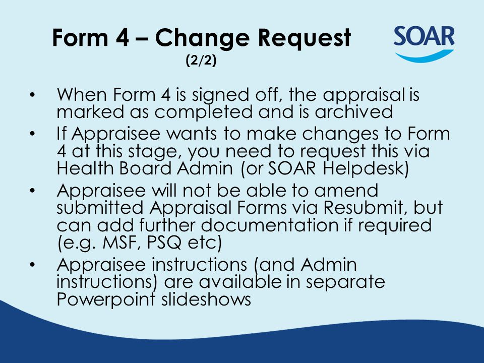 Form 4 – Change Request (2/2) When Form 4 is signed off, the appraisal is marked as completed and is archived If Appraisee wants to make changes to Fo