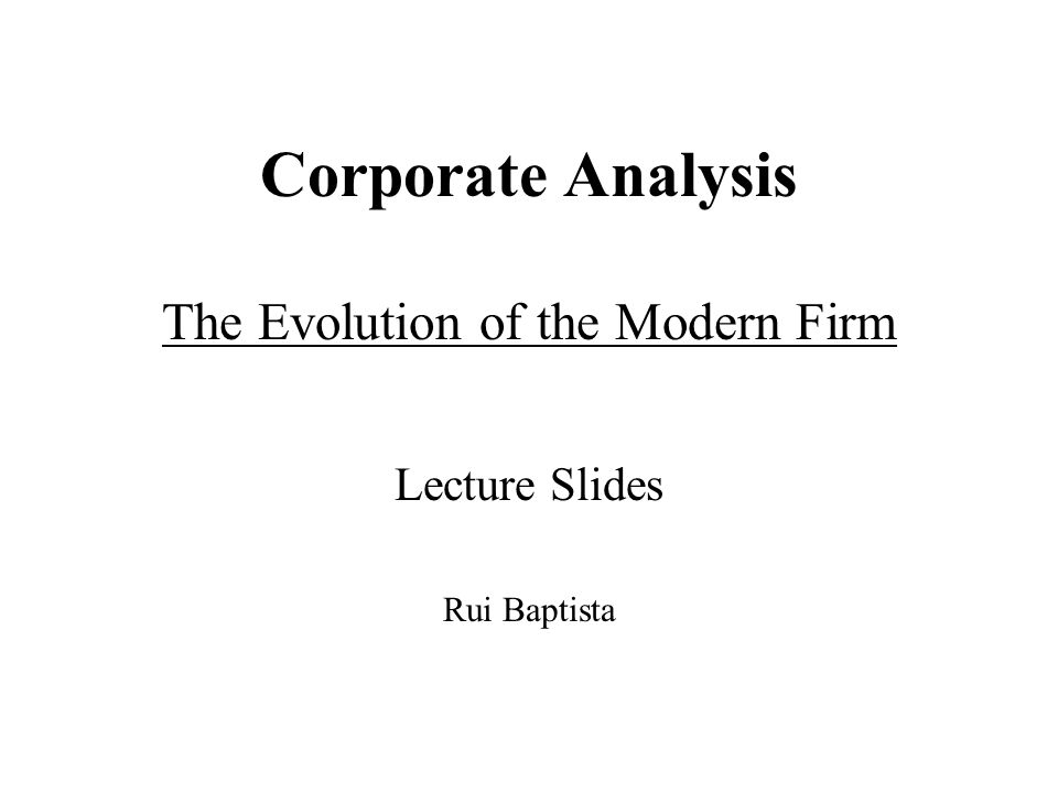 Corporate Analysis The Evolution of the Modern Firm Lecture Slides Rui Baptista