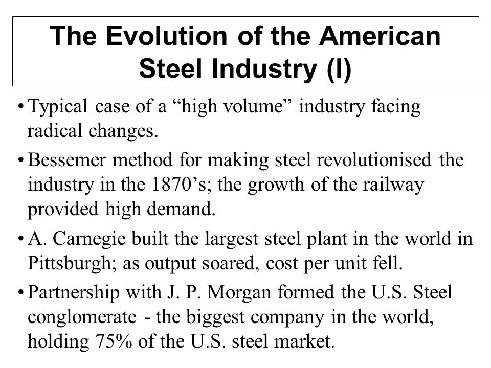 The Evolution of the American Steel Industry (I) Typical case of a high volume industry facing radical changes.