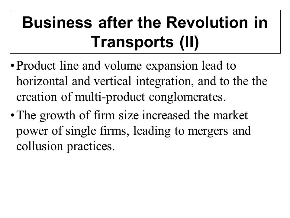 Business after the Revolution in Transports (II) Product line and volume expansion lead to horizontal and vertical integration, and to the the creation of multi-product conglomerates.