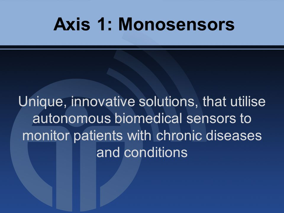Axis 1: Monosensors Unique, innovative solutions, that utilise autonomous biomedical sensors to monitor patients with chronic diseases and conditions
