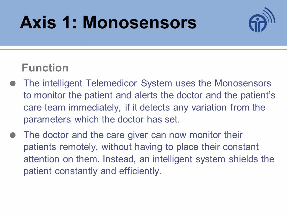 Axis 1: Monosensors Function The intelligent Telemedicor System uses the Monosensors to monitor the patient and alerts the doctor and the patients care team immediately, if it detects any variation from the parameters which the doctor has set.