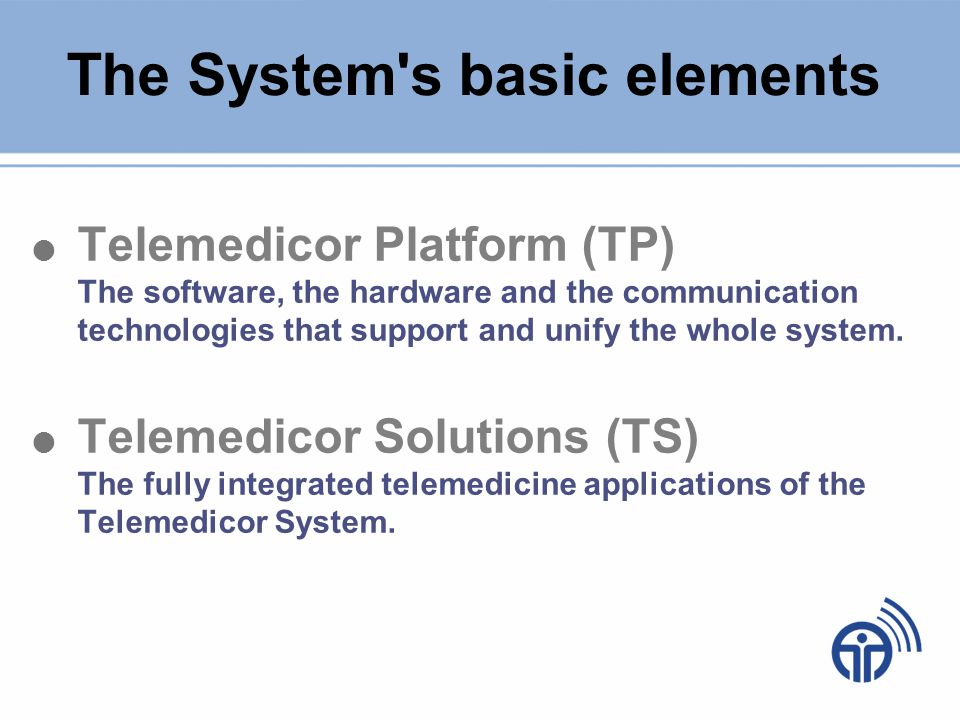 The Telemedicor Platform Telemedicor Servers - Store and communicate the patients medical files - SQL based - Anti-hacking, tamper-proof data security technology - Operational protocols set by the European Union Telemedicor Guardian ® Software - Fully automated, multi-level medical data access - Modules that satisfy all types of operational needs - Allows many kinds of medical applications (online check ups, knowledge database, exchange of medical information, etc) Communication Infrastructure - Medical files transmission through Internet (TCP/IP) - Data transmission through any sort of means available (telephone lines, GSM, satellites)