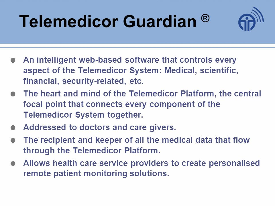 Telemedicor Guardian ® An intelligent web-based software that controls every aspect of the Telemedicor System: Medical, scientific, financial, security-related, etc.