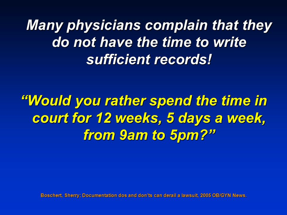 Many physicians complain that they do not have the time to write sufficient records! Would you rather spend the time in court for 12 weeks, 5 days a w