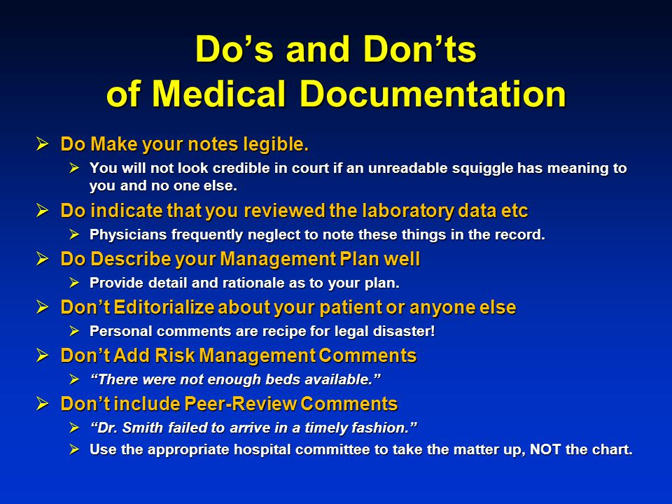 Dos and Donts of Medical Documentation Do Make your notes legible. Do Make your notes legible. You will not look credible in court if an unreadable sq