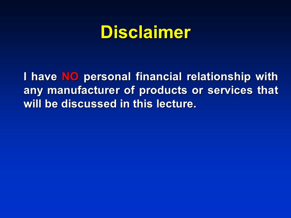 Disclaimer I have NO personal financial relationship with any manufacturer of products or services that will be discussed in this lecture.