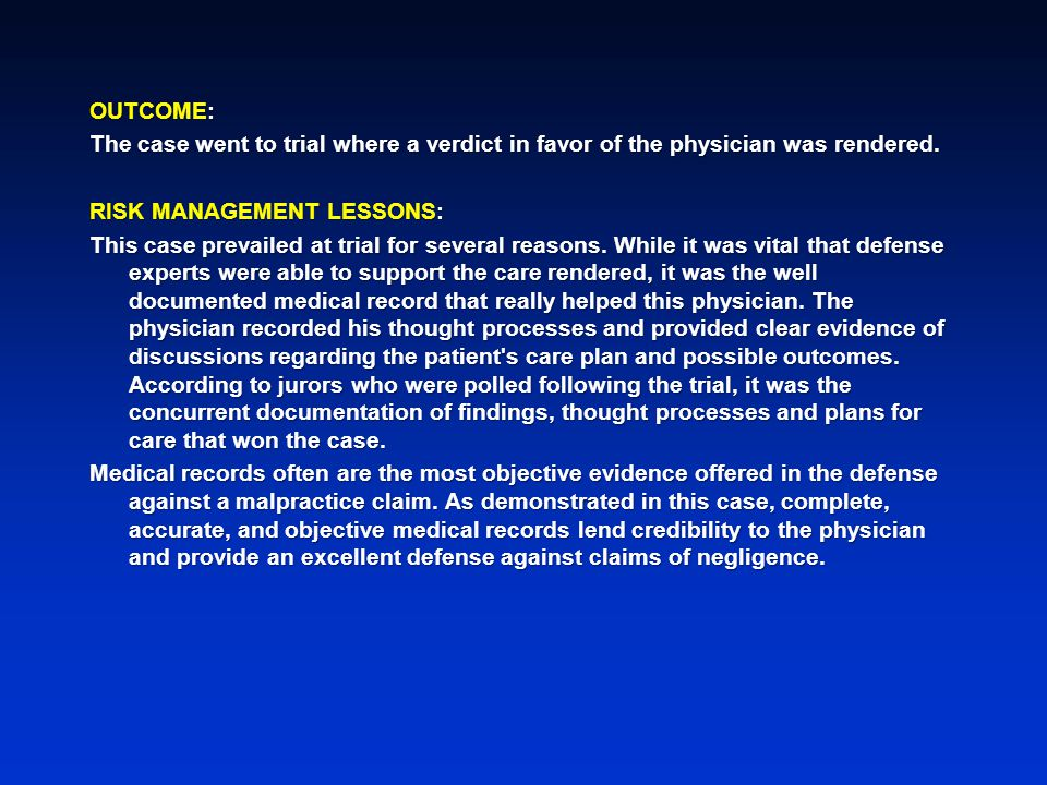 OUTCOME: The case went to trial where a verdict in favor of the physician was rendered. RISK MANAGEMENT LESSONS: This case prevailed at trial for seve