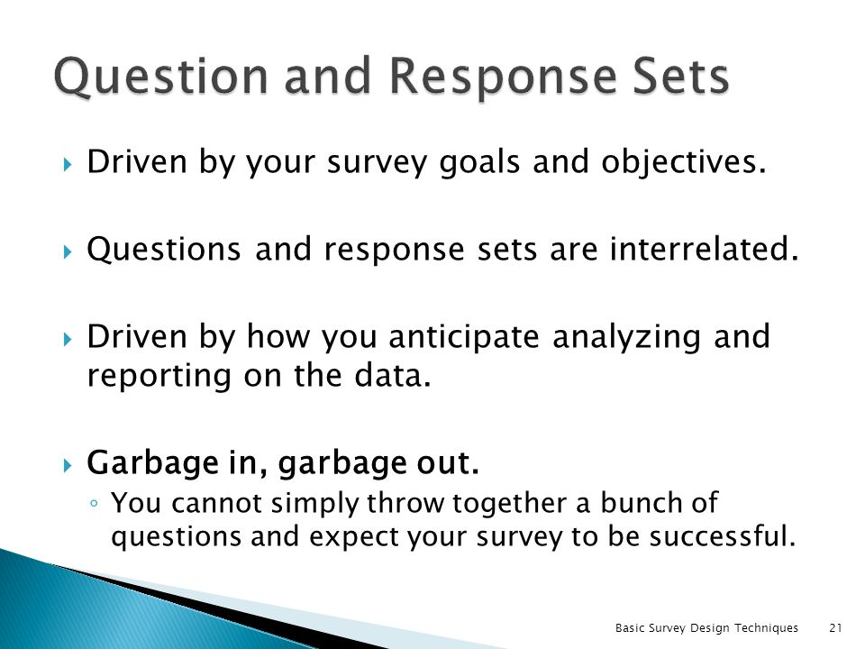 Driven by your survey goals and objectives. Questions and response sets are interrelated. Driven by how you anticipate analyzing and reporting on the