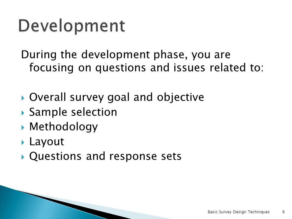 During the development phase, you are focusing on questions and issues related to: Overall survey goal and objective Sample selection Methodology Layo