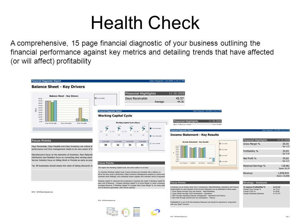 Health Check A comprehensive, 15 page financial diagnostic of your business outlining the financial performance against key metrics and detailing trends that have affected (or will affect) profitability