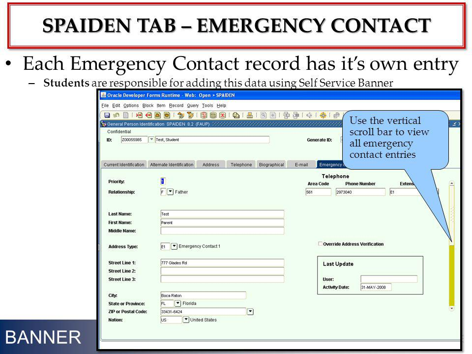 BANNER 14 Each Emergency Contact record has its own entry – Students are responsible for adding this data using Self Service Banner SPAIDEN TAB – EMER