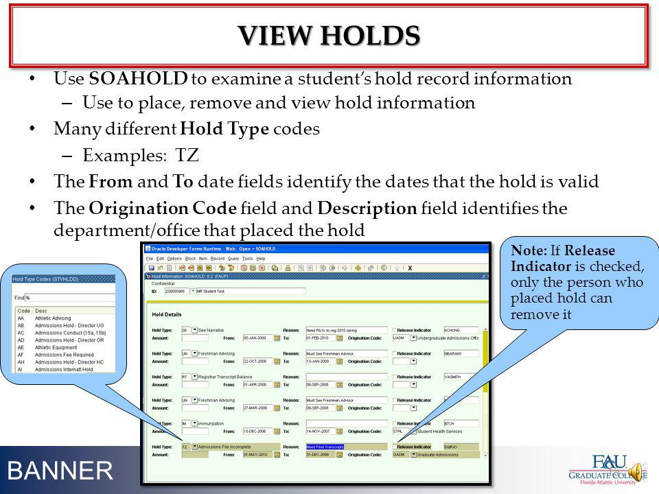 BANNER 15 Use SOAHOLD to examine a students hold record information – Use to place, remove and view hold information Many different Hold Type codes –