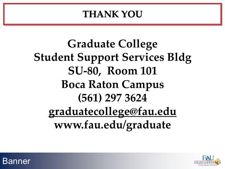 Banner 28 THANK YOU Graduate College Student Support Services Bldg SU-80, Room 101 Boca Raton Campus (561) 297 3624 graduatecollege@fau.edu www.fau.ed