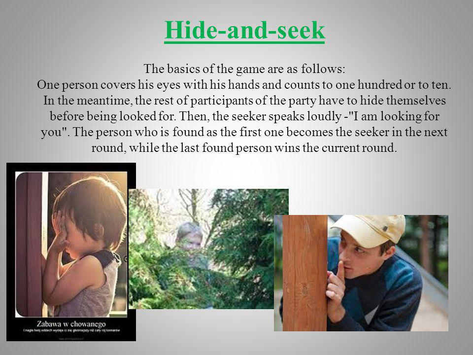 Hide-and-seek The basics of the game are as follows: One person covers his eyes with his hands and counts to one hundred or to ten. In the meantime, t