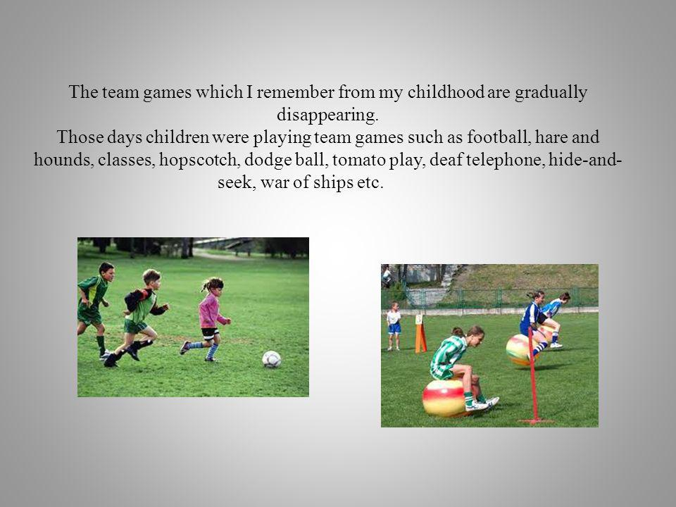 The team games which I remember from my childhood are gradually disappearing. Those days children were playing team games such as football, hare and h