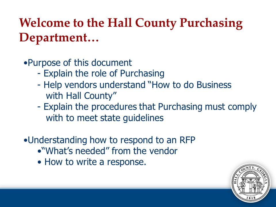 Purpose of this document - Explain the role of Purchasing - Help vendors understand How to do Business with Hall County - Explain the procedures that Purchasing must comply with to meet state guidelines Understanding how to respond to an RFP Whats needed from the vendor How to write a response.