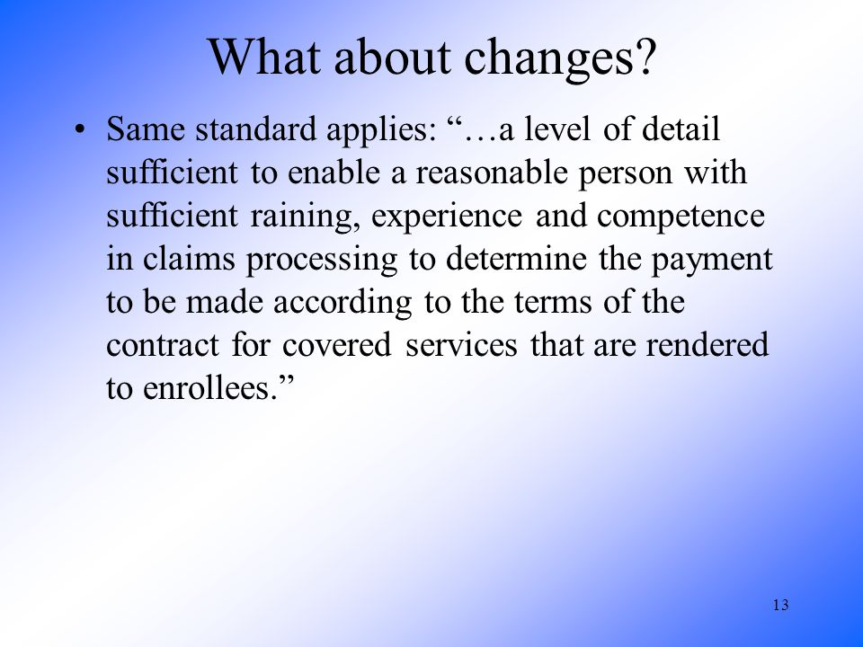 13 What about changes? Same standard applies: …a level of detail sufficient to enable a reasonable person with sufficient raining, experience and comp